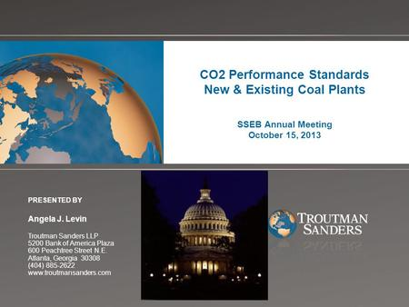 Change picture on Slide Master CO2 Performance Standards New & Existing Coal Plants SSEB Annual Meeting October 15, 2013 PRESENTED BY Angela J. Levin Troutman.