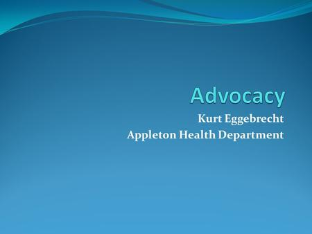 Kurt Eggebrecht Appleton Health Department. Advocate for policy change to better your community's health How to influence policy from a proactive vs.