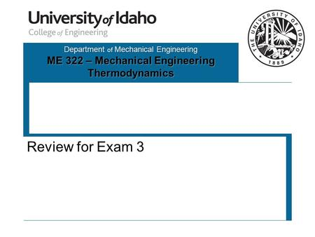 Department of Mechanical Engineering ME 322 – Mechanical Engineering Thermodynamics Review for Exam 3.