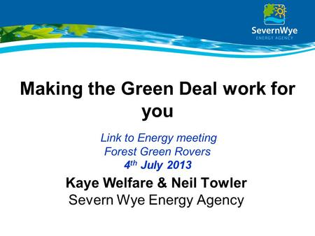 Making the Green Deal work for you Link to Energy meeting Forest Green Rovers 4 th July 2013 Kaye Welfare & Neil Towler Severn Wye Energy Agency.