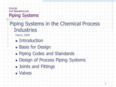 1 CM4120 Unit Operations Lab Piping Systems Piping Systems in the Chemical Process Industries March, 2009 Introduction Basis for Design Piping Codes and.