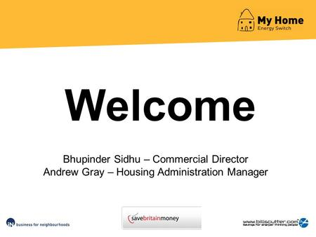 Bhupinder Sidhu – Commercial Director Andrew Gray – Housing Administration Manager Welcome.
