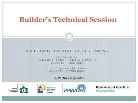 AN UPDATE ON SIDE YARD VENTING PRESENTED BY: HOWARD ANDERSON, BRUINS PLUMBING (EDMONTON, RED DEER) DAVID MACTAVISH, EMCO (CALGARY, LETHBRIDGE) Builders.