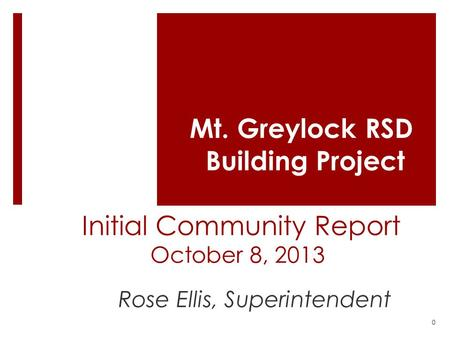 Mt. Greylock RSD Building Project Initial Community Report October 8, 2013 Rose Ellis, Superintendent 0.
