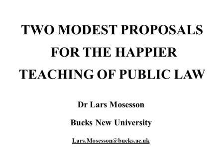 TWO MODEST PROPOSALS FOR THE HAPPIER TEACHING OF PUBLIC LAW Dr Lars Mosesson Bucks New University