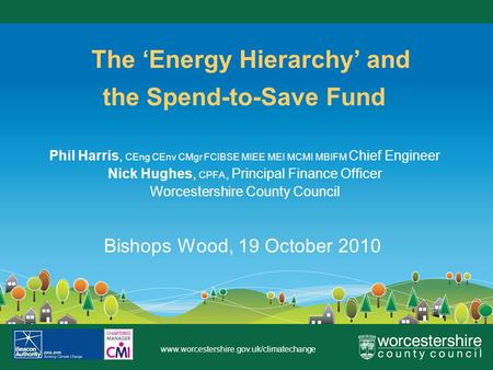 Www.worcestershire.gov.uk/climatechange The Energy Hierarchy and the Spend-to-Save Fund Phil Harris, CEng CEnv CMgr FCIBSE MIEE MEI MCMI MBIFM Chief Engineer.