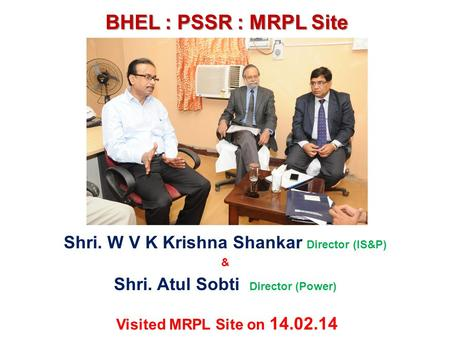 BHEL : PSSR : MRPL Site Shri. W V K Krishna Shankar Director (IS&P) & Shri. Atul Sobti Director (Power) Visited MRPL Site on 14.02.14.