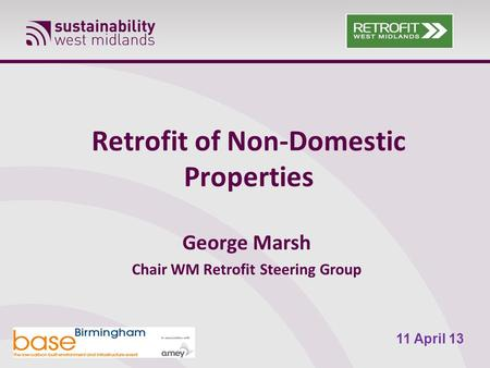 Retrofit of Non-Domestic Properties George Marsh Chair WM Retrofit Steering Group 11 April 13.