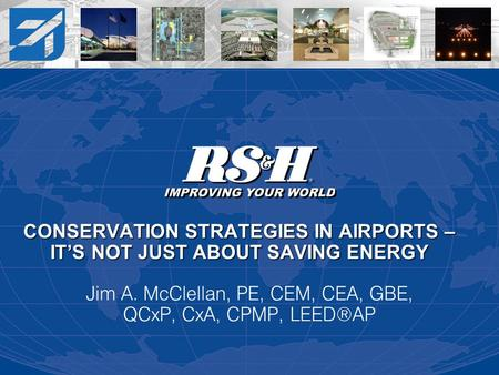 <strong>CONSERVATION</strong> STRATEGIES IN AIRPORTS – ITS NOT JUST ABOUT SAVING <strong>ENERGY</strong> Jim A. McClellan, PE, CEM, CEA, GBE, QCxP, CxA, CPMP, LEED®AP.