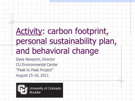 Activity: carbon footprint, personal sustainability plan, and behavioral change Dave Newport, Director CU Environmental Center Peak to Peak Project August.