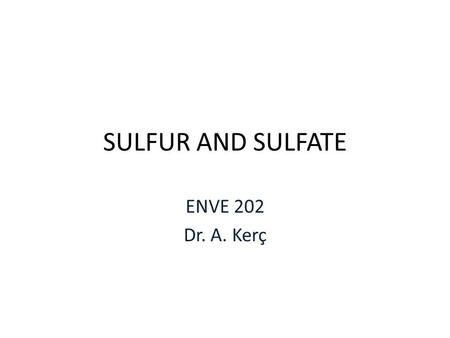 SULFUR AND SULFATE ENVE 202 Dr. A. Kerç. SULFATE One of the major anions occuring in natural waters Cathartic effect müshil etkisi Upper limits 250.