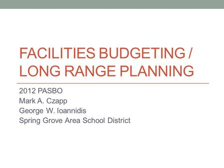 FACILITIES BUDGETING / LONG RANGE PLANNING 2012 PASBO Mark A. Czapp George W. Ioannidis Spring Grove Area School District.