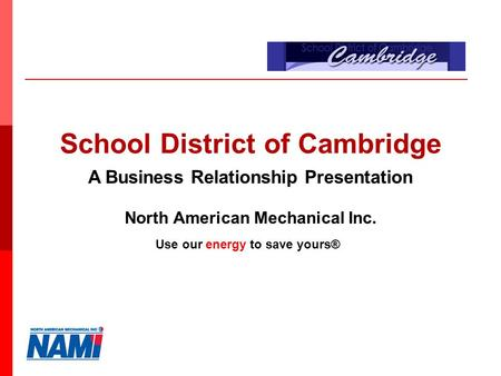 North American Mechanical Inc. School District of Cambridge A Business Relationship Presentation Use our energy to save yours®