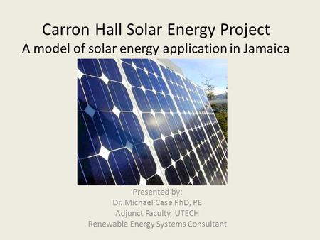 Carron Hall Solar Energy Project A model of solar energy application in Jamaica Presented by: Dr. Michael Case PhD, PE Adjunct Faculty, UTECH Renewable.