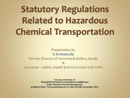 Presentation by K M Amanulla Former Director of Factories & Boilers, Kerala & Convener – Safety, Health & Environment Cell, KSPC Two day work shop on TRANSPORTATION.