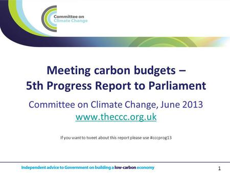 1 Meeting carbon budgets – 5th Progress Report to Parliament Committee on Climate Change, June 2013 www.theccc.org.uk If you want to tweet about this report.
