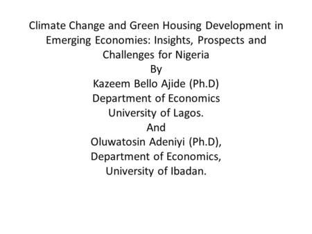 Climate Change and Green Housing Development in Emerging Economies: Insights, Prospects and Challenges for Nigeria By Kazeem Bello Ajide (Ph.D) Department.