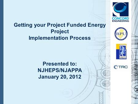 Getting your Project Funded Energy Project Implementation Process Presented to: NJHEPS/NJAPPA January 20, 2012.