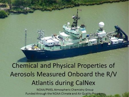 Chemical and Physical Properties of Aerosols Measured Onboard the R/V Atlantis during CalNex NOAA/PMEL Atmospheric Chemistry Group Funded through the NOAA.