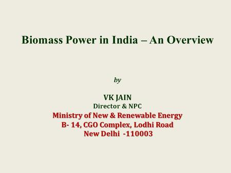 Ministry of New & Renewable Energy B- 14, CGO Complex, Lodhi Road New Delhi -110003 Biomass Power in India – An Overview by VK JAIN Director & NPC Ministry.