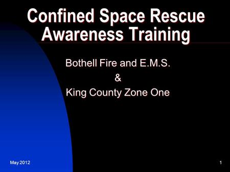 May 20121 Confined Space Rescue Awareness Training Bothell Fire and E.M.S. & King County Zone One.