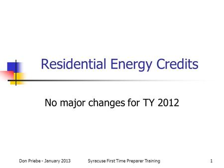 Don Priebe - January 2013Syracuse First Time Preparer Training1 Residential Energy Credits No major changes for TY 2012.