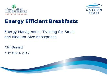 Energy Efficient Breakfasts Energy Management Training for Small and Medium Size Enterprises Cliff Bassett 13 th March 2012.