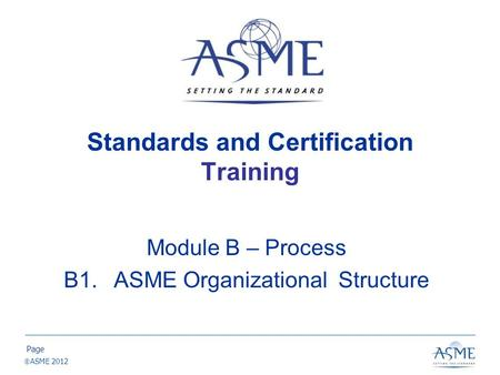 Page ASME 2012 Standards and Certification Training Module B – Process B1.ASME Organizational Structure.