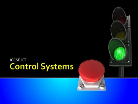 IGCSE ICT True control system is when the computer is controlling the output dependent on information from sensors about what is happening. Be able to.