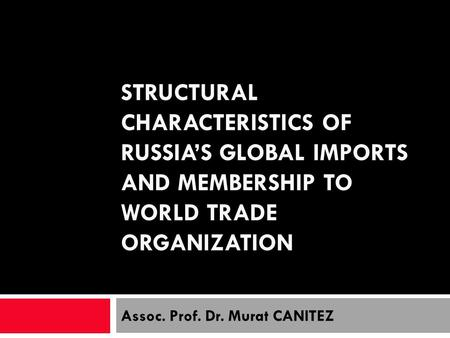 STRUCTURAL CHARACTERISTICS OF RUSSIAS GLOBAL IMPORTS AND MEMBERSHIP TO WORLD TRADE ORGANIZATION Assoc. Prof. Dr. Murat CANITEZ.