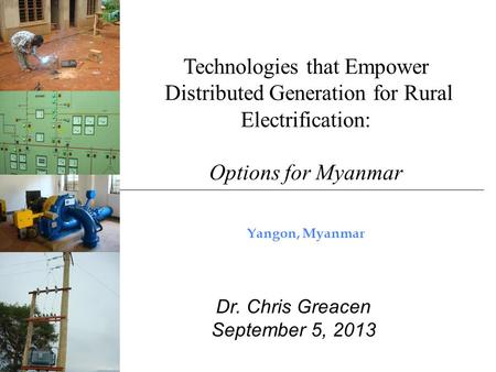Technologies that Empower Distributed Generation for Rural Electrification: Options for Myanmar Yangon, Myanmar Dr. Chris Greacen September 5, 2013.