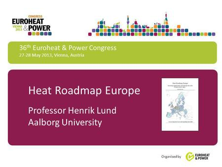 36 th Euroheat & Power Congress 27-28 May 2013, Vienna, Austria Organised by Heat Roadmap Europe Professor Henrik Lund Aalborg University.