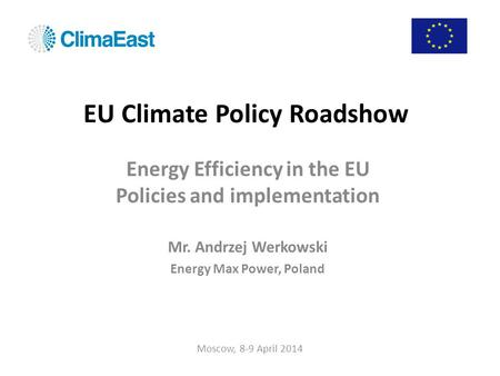EU Climate Policy Roadshow Energy Efficiency in the EU Policies and implementation Mr. Andrzej Werkowski Energy Max Power, Poland Moscow, 8-9 April 2014.