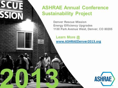 ASHRAE Annual Conference Sustainability Project Denver Rescue Mission Energy Efficiency Upgrades 1130 Park Avenue West, Denver, CO 80205 2013 Learn More.