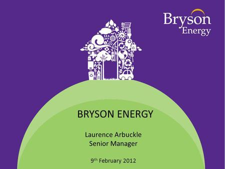Laurence Arbuckle Senior Manager 9 th February 2012 BRYSON ENERGY.