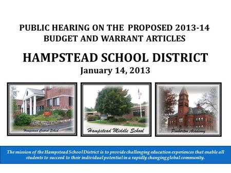 HAMPSTEAD SCHOOL DISTRICT January 14, 2013 PUBLIC HEARING ON THE PROPOSED 2013-14 BUDGET AND WARRANT ARTICLES The mission of the Hampstead School District.