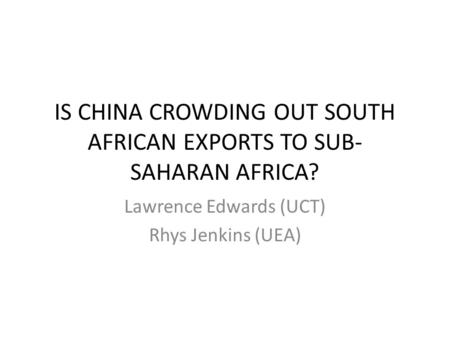 IS CHINA CROWDING OUT SOUTH AFRICAN EXPORTS TO SUB- SAHARAN AFRICA? Lawrence Edwards (UCT) Rhys Jenkins (UEA)