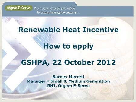 Renewable Heat Incentive How to apply GSHPA, 22 October 2012 Barney Merrett Manager – Small & Medium Generation RHI, Ofgem E-Serve.