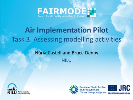 Air Implementation Pilot Task 3. Assessing modelling activities Núria Castell and Bruce Denby NILU FAIRMODE Forum for air quality modelling in Europe.