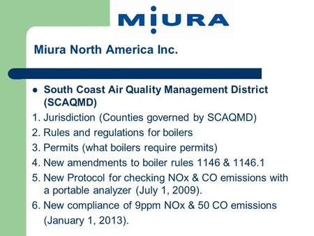 Miura North America Inc. South Coast Air Quality <strong>Management</strong> District (SCAQMD) 1. Jurisdiction (Counties governed by SCAQMD) 2. Rules and regulations for.