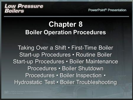 PowerPoint ® Presentation Chapter 8 Boiler Operation Procedures Taking Over a Shift First-Time Boiler Start-up Procedures Routine Boiler Start-up Procedures.