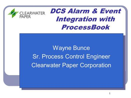 1 DCS Alarm & Event Integration with ProcessBook Wayne Bunce Sr. Process Control Engineer Clearwater Paper Corporation Wayne Bunce Sr. Process Control.