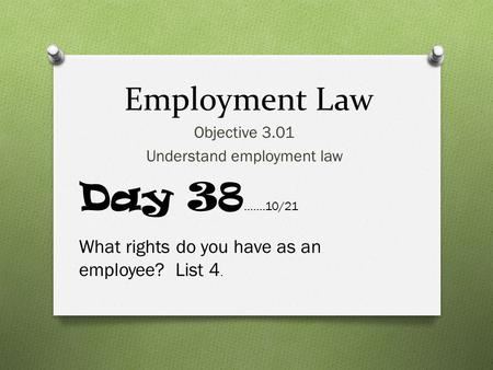 Employment Law Objective 3.01 Understand employment law Day 38 …….10/21 What rights do you have as an employee? List 4.