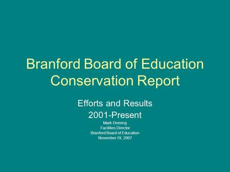 Branford Board of Education Conservation Report Efforts and Results 2001-Present Mark Deming Facilities Director Branford Board of Education November 19,