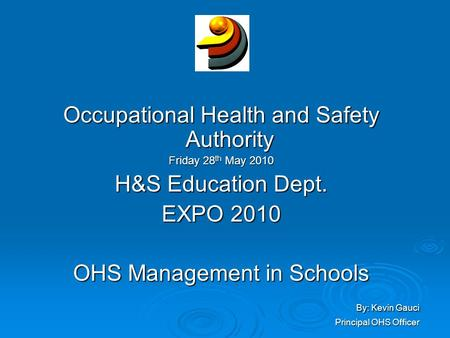 Occupational Health and Safety Authority Friday 28 th May 2010 H&S Education Dept. EXPO 2010 OHS Management in Schools By: Kevin Gauci By: Kevin Gauci.