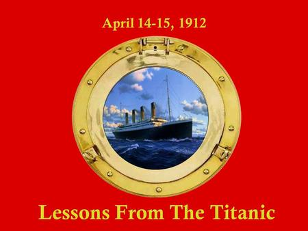 Lessons From The Titanic April 14-15, 1912. Lessons From The Titanic April 14-15, 1912 The largest ship in the world 8 82.5 feet long / 46,328 tons E.