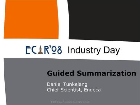 © 2008 Endeca Technologies, Inc. All rights reserved. Guided Summarization Daniel Tunkelang Chief Scientist, Endeca Industry Day.