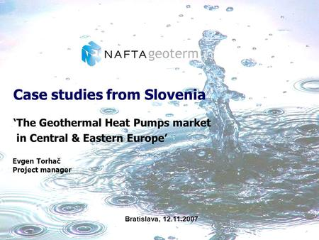Case studies from Slovenia The Geothermal Heat Pumps market in Central & Eastern Europe Evgen Torhač Project manager Bratislava, 12.11.2007.