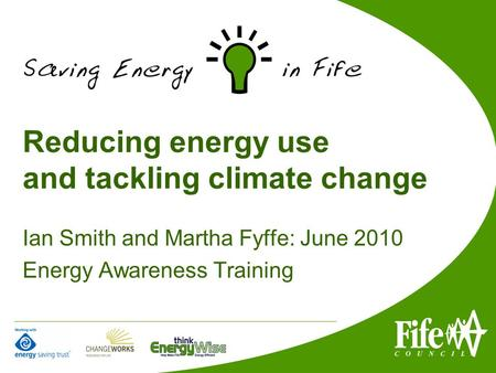 Reducing energy use and tackling climate change Ian Smith and Martha Fyffe: June 2010 Energy Awareness Training.