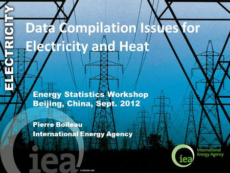 © OECD/IEA 2010 Data Compilation Issues for Electricity and Heat Energy Statistics Workshop Beijing, China, Sept. 2012 Pierre Boileau International Energy.